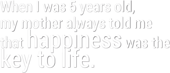 When I was 5 years old, my mother always told me that happiness was the key to life.